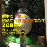おはようエピナール那須、テディベアミュージアムなのに1歳のトトロ体験(初めての那須旅行)